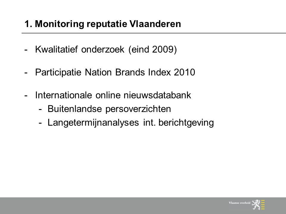 1. Monitoring reputatie Vlaanderen -Kwalitatief onderzoek (eind 2009) -Participatie Nation Brands Index 2010 -Internationale online nieuwsdatabank -Bu