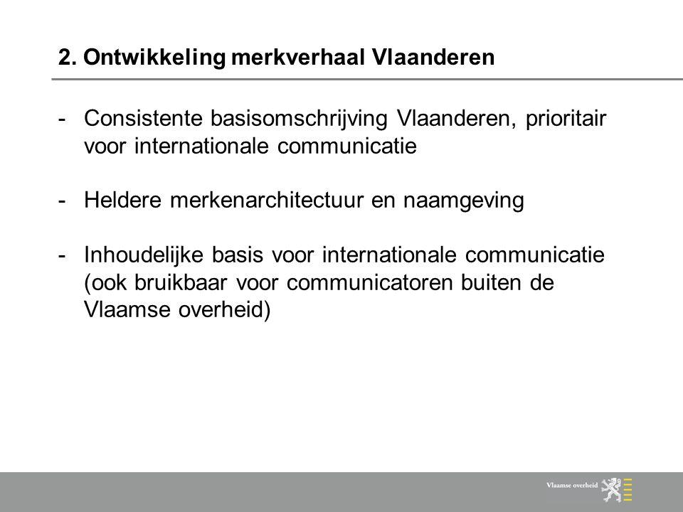 2. Ontwikkeling merkverhaal Vlaanderen -Consistente basisomschrijving Vlaanderen, prioritair voor internationale communicatie -Heldere merkenarchitect