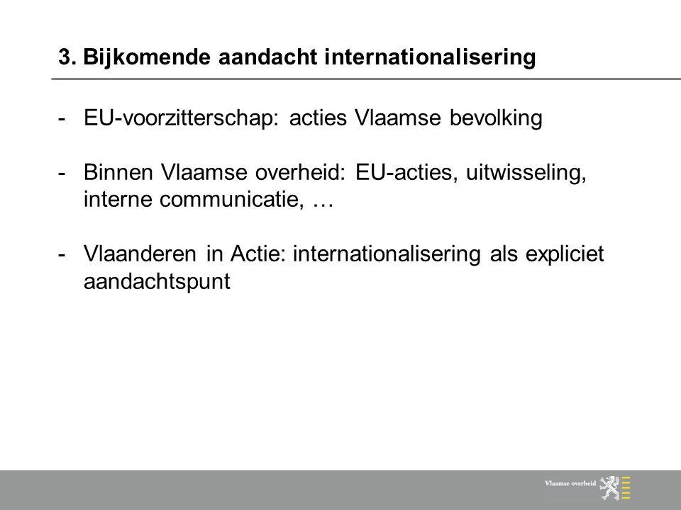 3. Bijkomende aandacht internationalisering -EU-voorzitterschap: acties Vlaamse bevolking -Binnen Vlaamse overheid: EU-acties, uitwisseling, interne c