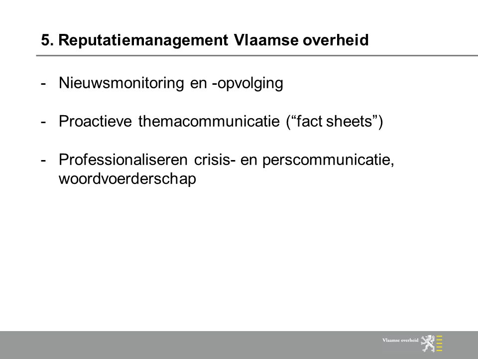 """5. Reputatiemanagement Vlaamse overheid -Nieuwsmonitoring en -opvolging -Proactieve themacommunicatie (""""fact sheets"""") -Professionaliseren crisis- en p"""