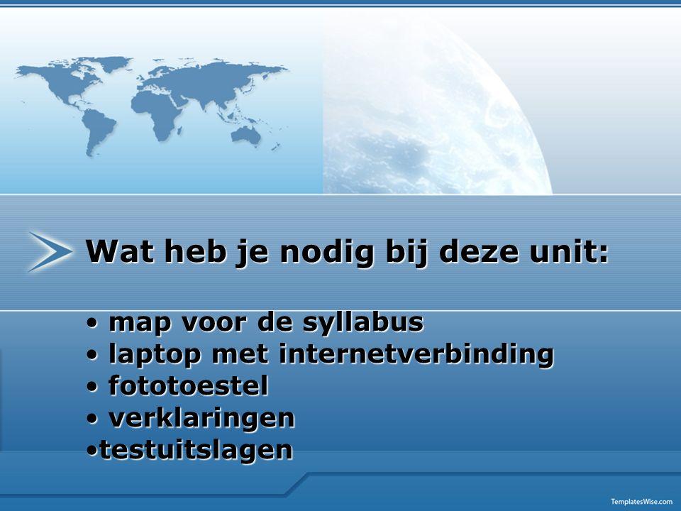 Wat heb je nodig bij deze unit: map voor de syllabus map voor de syllabus laptop met internetverbinding laptop met internetverbinding fototoestel foto