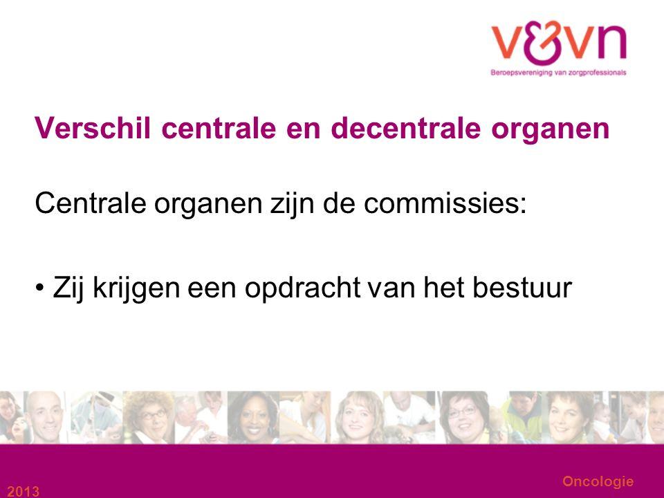 Oncologie Verschil centrale en decentrale organen Centrale organen zijn de commissies: Zij krijgen een opdracht van het bestuur 2013
