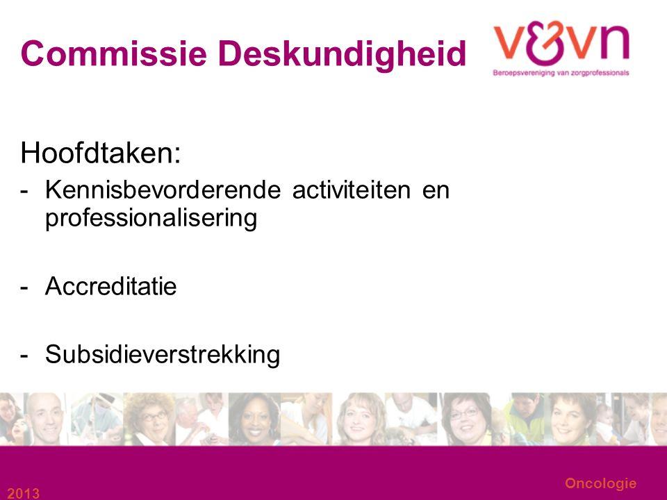 Commissie Deskundigheid Hoofdtaken: -Kennisbevorderende activiteiten en professionalisering -Accreditatie -Subsidieverstrekking 2013 Oncologie