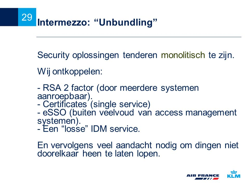 """29 Intermezzo: """"Unbundling"""" Security oplossingen tenderen monolitisch te zijn. Wij ontkoppelen: - RSA 2 factor (door meerdere systemen aanroepbaar). -"""
