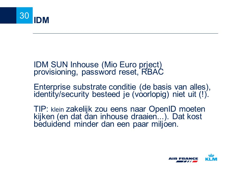 30 IDM IDM SUN Inhouse (Mio Euro prject)‏ provisioning, password reset, RBAC Enterprise substrate conditie (de basis van alles), identity/security bes