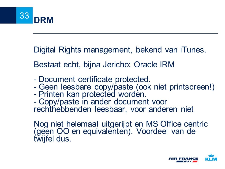 33 DRM Digital Rights management, bekend van iTunes. Bestaat echt, bijna Jericho: Oracle IRM - Document certificate protected. - Geen leesbare copy/pa