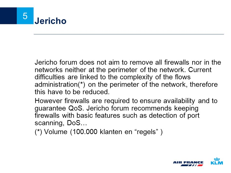 6 Het Jericho fenomeen De essentie: Increasingly, information will flow between business organizations over shared and third-party networks, so that ultimately the only reliable security strategy is to protect the information itself, rather than the network and the rest of the IT infrastructure