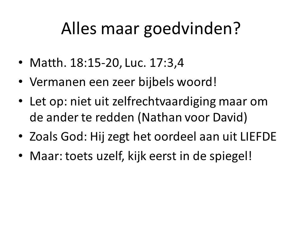 Alles maar goedvinden. Matth. 18:15-20, Luc. 17:3,4 Vermanen een zeer bijbels woord.