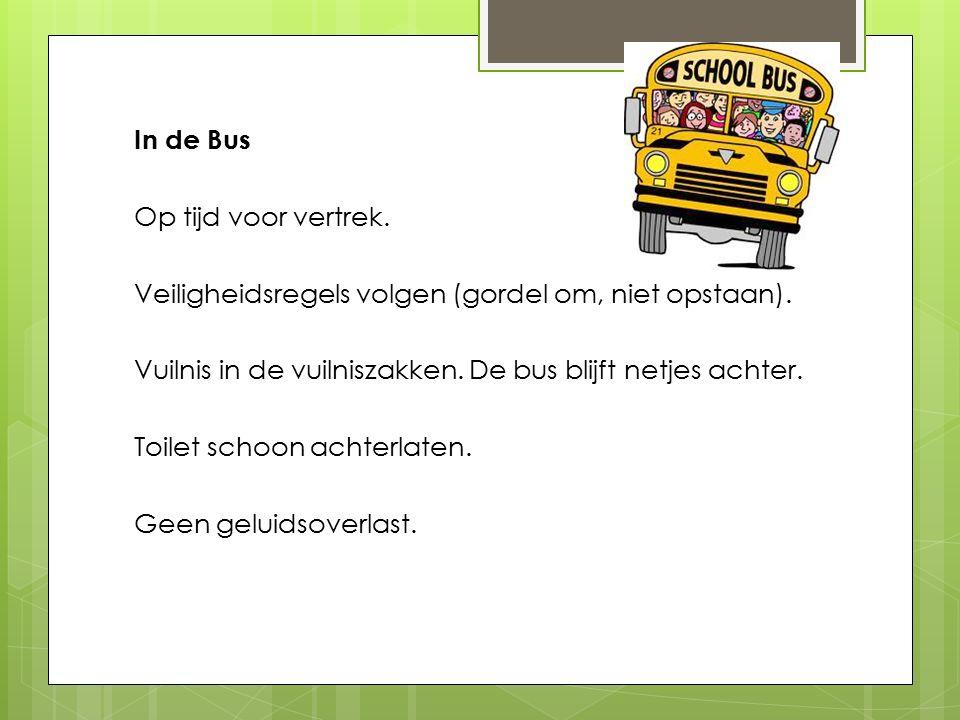 In de Bus Op tijd voor vertrek. Veiligheidsregels volgen (gordel om, niet opstaan). Vuilnis in de vuilniszakken. De bus blijft netjes achter. Toilet s