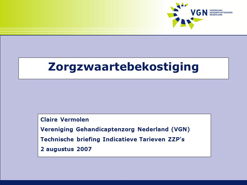 Inhoud Presentatie 'zorgzwaartebekostiging'  Stand van zaken 2007  Specifieke aandacht voor:  Wenselijkheid zorgzwaartebekostiging  Invoeringsstrategie  Tarieven ZZP's  Dagbesteding  Onderhoud  Openstaande punten  Vragen
