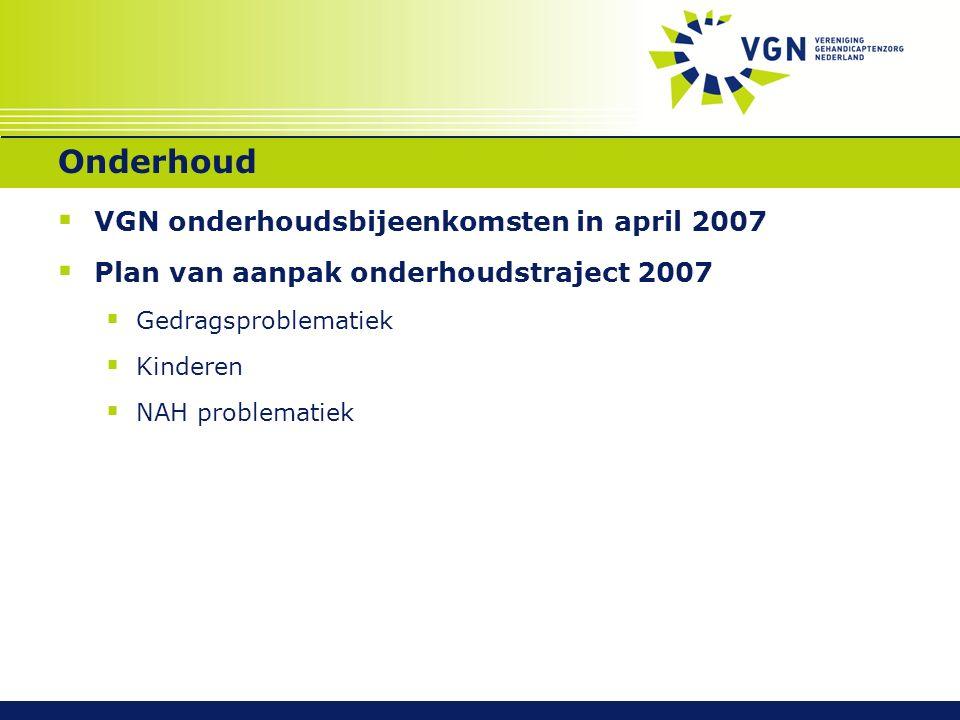 Onderhoud  VGN onderhoudsbijeenkomsten in april 2007  Plan van aanpak onderhoudstraject 2007  Gedragsproblematiek  Kinderen  NAH problematiek