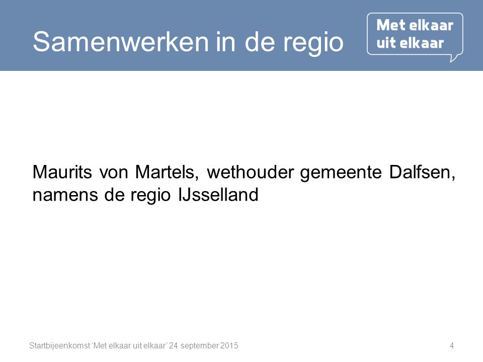 Startbijeenkomst 'Met elkaar uit elkaar' 24 september 20154 Samenwerken in de regio Maurits von Martels, wethouder gemeente Dalfsen, namens de regio IJsselland