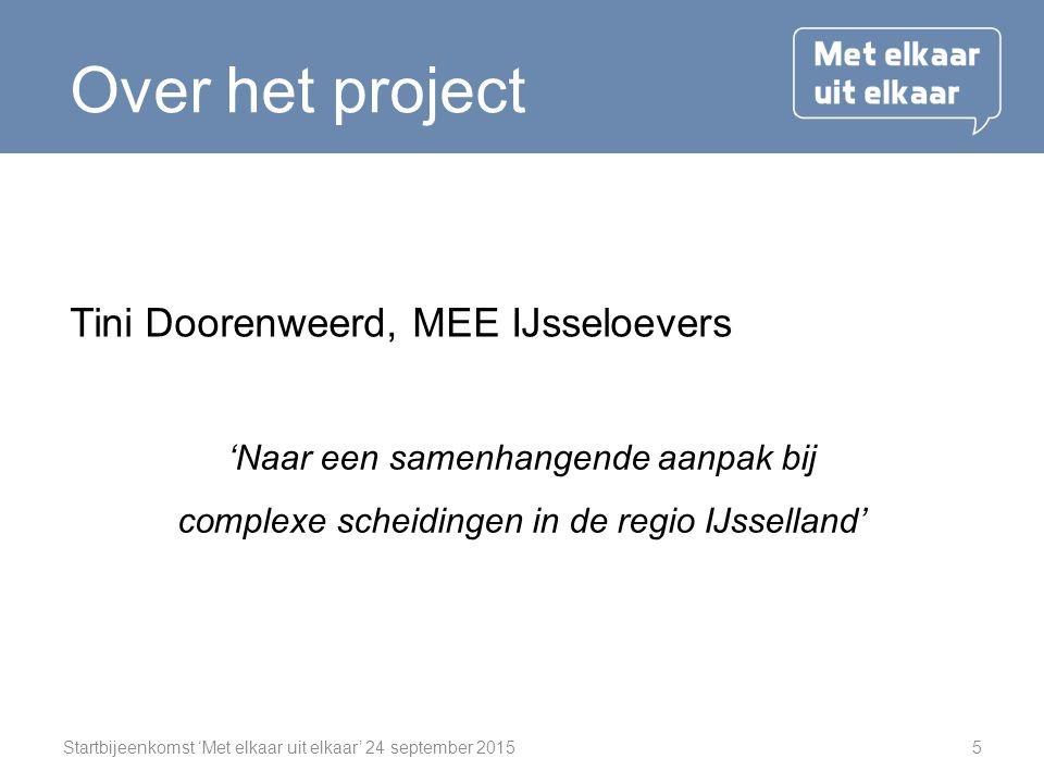 Startbijeenkomst 'Met elkaar uit elkaar' 24 september 20155 Over het project Tini Doorenweerd, MEE IJsseloevers 'Naar een samenhangende aanpak bij complexe scheidingen in de regio IJsselland'