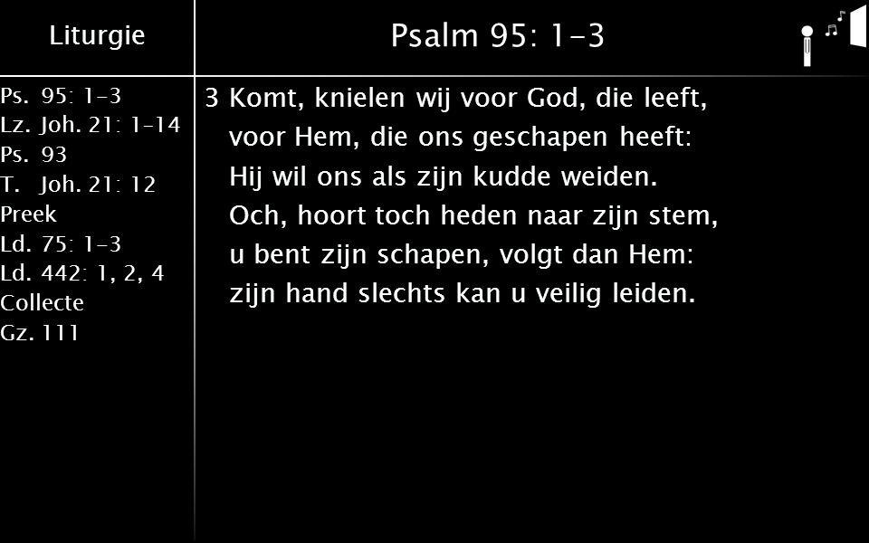Liturgie Ps.95: 1-3 Lz.Joh. 21: 1–14 Ps.93 T.Joh. 21: 12 Preek Ld.75: 1-3 Ld.442: 1, 2, 4 Collecte Gz.111 Psalm 95: 1-3 3Komt, knielen wij voor God, d