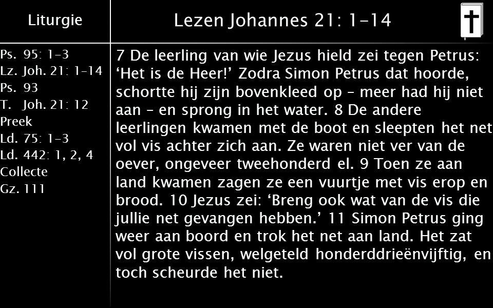 Liturgie Ps.95: 1-3 Lz.Joh. 21: 1–14 Ps.93 T.Joh. 21: 12 Preek Ld.75: 1-3 Ld.442: 1, 2, 4 Collecte Gz.111 Lezen Johannes 21: 1-14 7 De leerling van wi