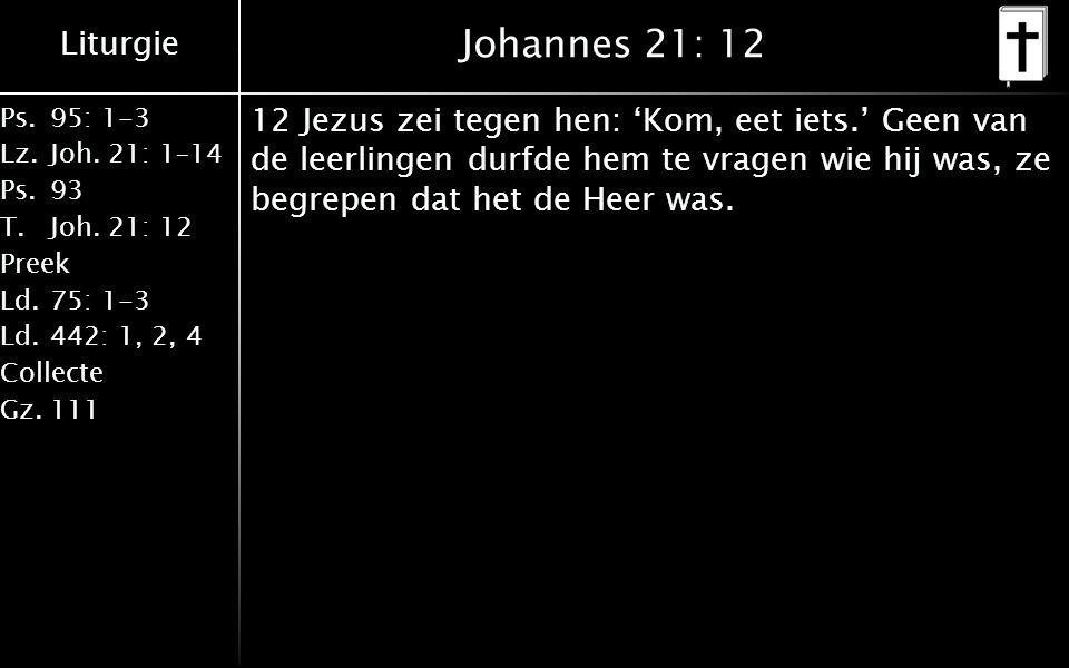 Liturgie Ps.95: 1-3 Lz.Joh. 21: 1–14 Ps.93 T.Joh. 21: 12 Preek Ld.75: 1-3 Ld.442: 1, 2, 4 Collecte Gz.111 Johannes 21: 12 12 Jezus zei tegen hen: 'Kom