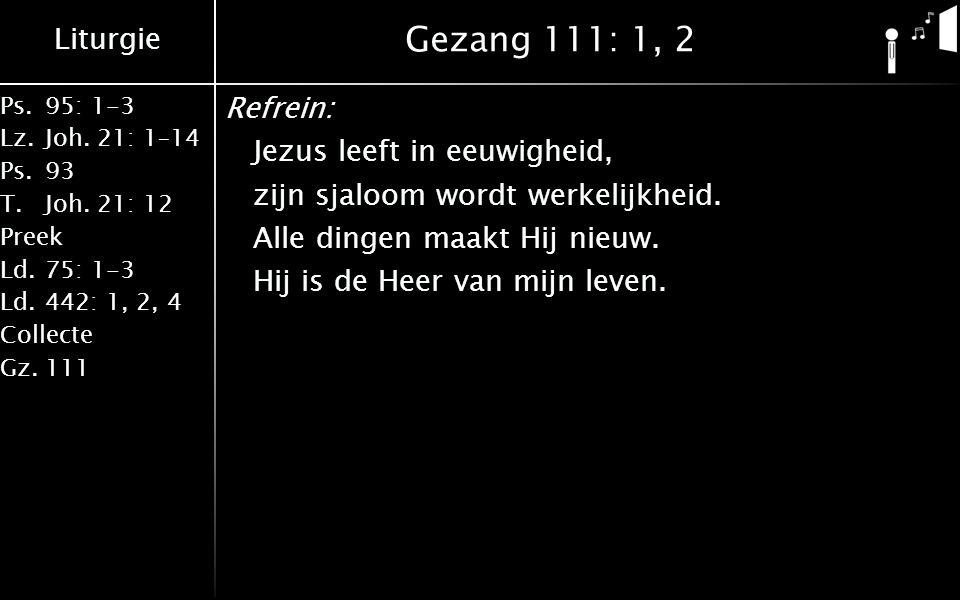 Liturgie Ps.95: 1-3 Lz.Joh. 21: 1–14 Ps.93 T.Joh. 21: 12 Preek Ld.75: 1-3 Ld.442: 1, 2, 4 Collecte Gz.111 Gezang 111: 1, 2 Refrein: Jezus leeft in eeu