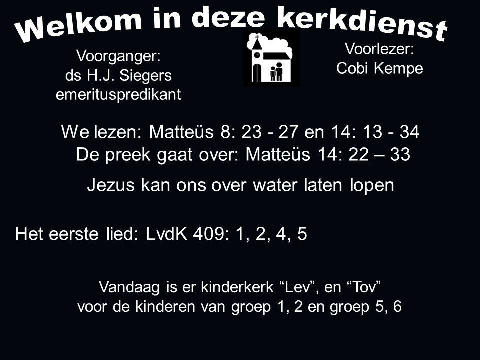 Het eerste lied: LvdK 409: 1, 2, 4, 5 We lezen: Matteüs 8: 23 - 27 en 14: 13 - 34 De preek gaat over: Matteüs 14: 22 – 33 Jezus kan ons over water laten lopen Voorlezer: Cobi Kempe Voorganger: ds H.J.