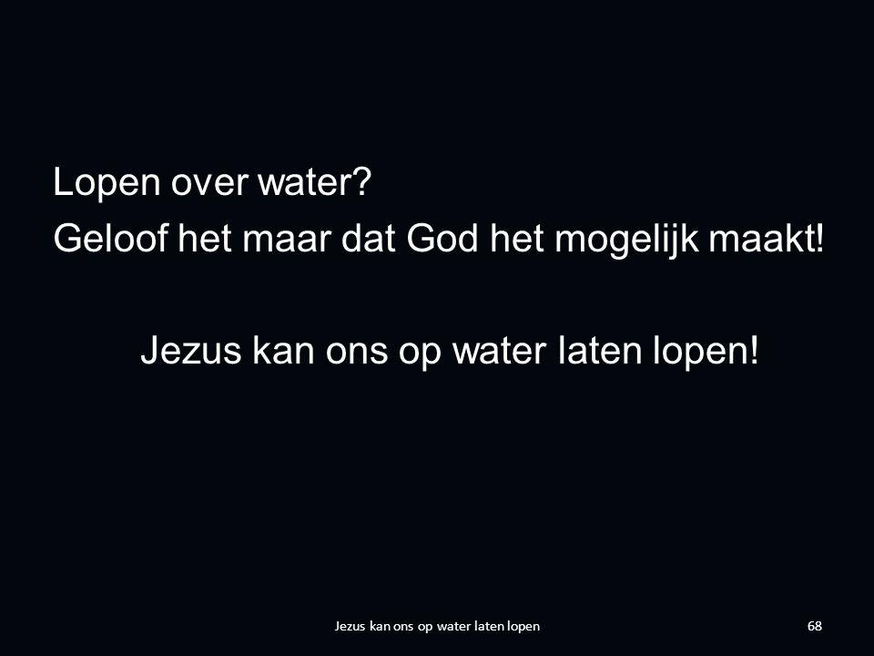Lopen over water. Geloof het maar dat God het mogelijk maakt.
