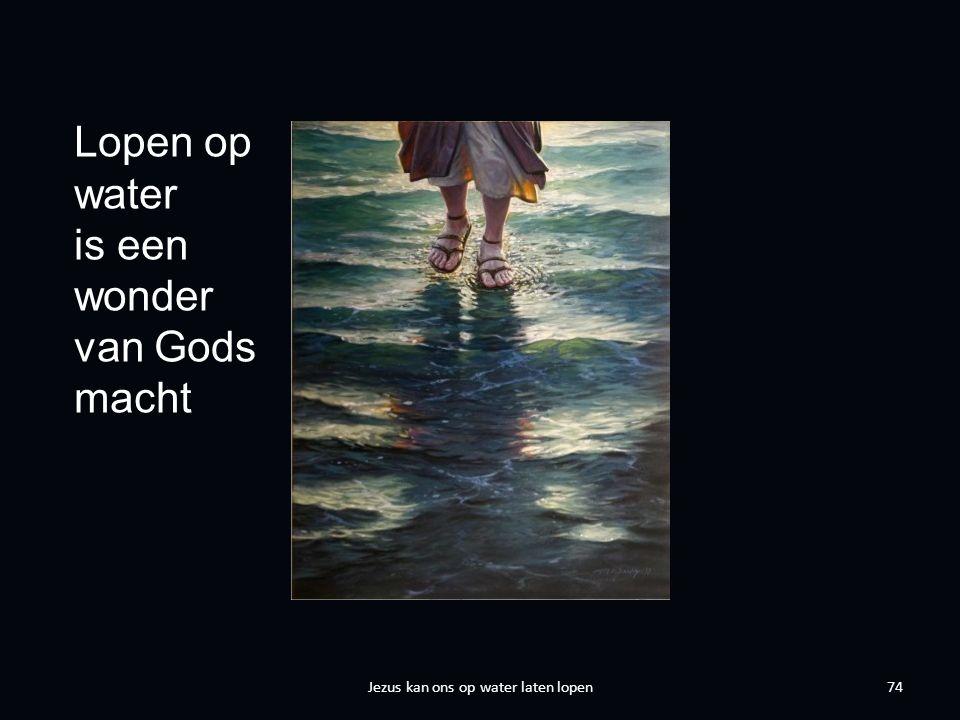 74 Lopen op water is een wonder van Gods macht Jezus kan ons op water laten lopen