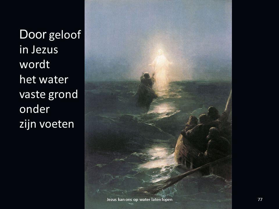 77 Door geloof in Jezus wordt het water vaste grond onder zijn voeten Jezus kan ons op water laten lopen