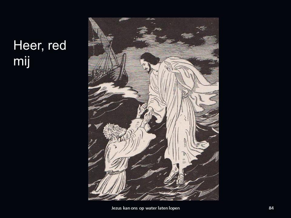 84 Heer, red mij Jezus kan ons op water laten lopen