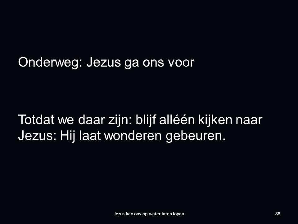 Onderweg: Jezus ga ons voor Totdat we daar zijn: blijf alléén kijken naar Jezus: Hij laat wonderen gebeuren.