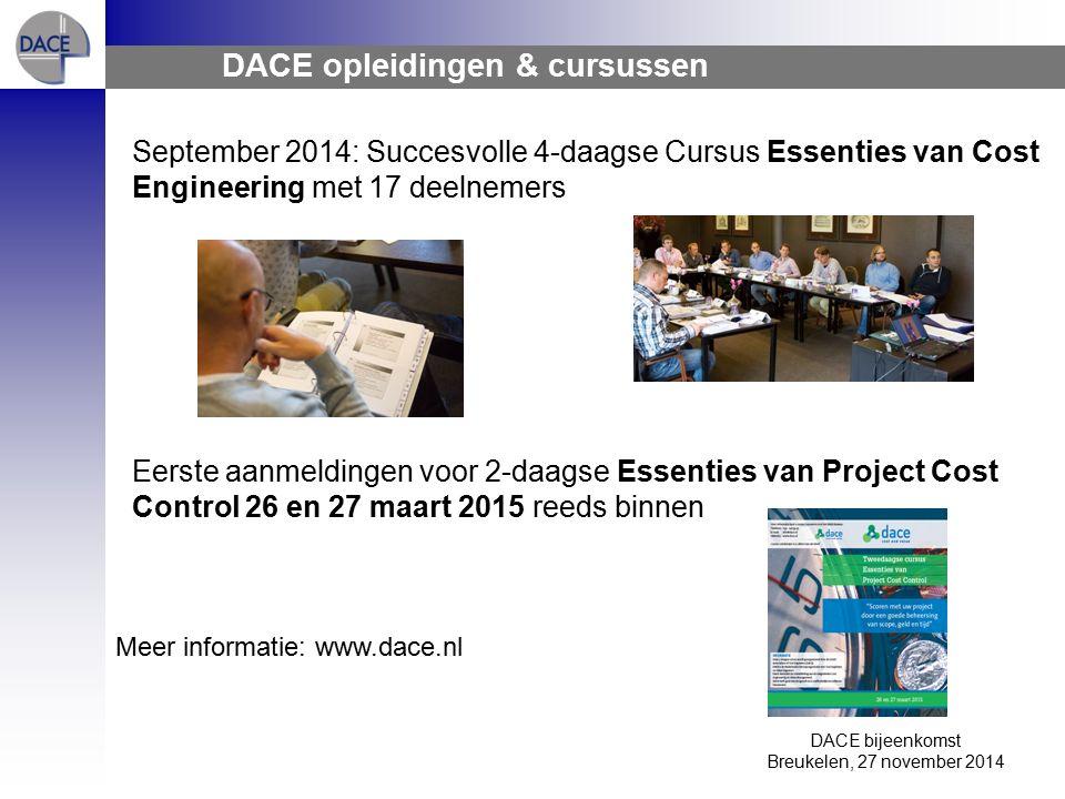 DACE bijeenkomst Breukelen, 27 november 2014 DACE opleidingen & cursussen September 2014: Succesvolle 4-daagse Cursus Essenties van Cost Engineering met 17 deelnemers Eerste aanmeldingen voor 2-daagse Essenties van Project Cost Control 26 en 27 maart 2015 reeds binnen Meer informatie: www.dace.nl