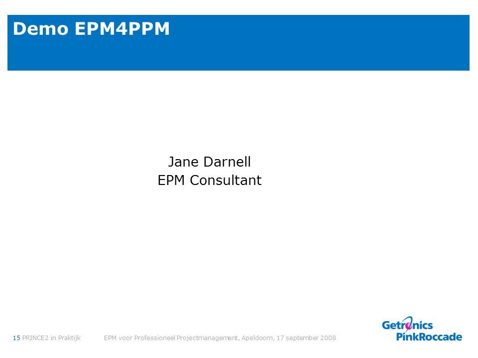15PRINCE2 in Praktijk EPM voor Professioneel Projectmanagement, Apeldoorn, 17 september 2008 Demo EPM4PPM Jane Darnell EPM Consultant