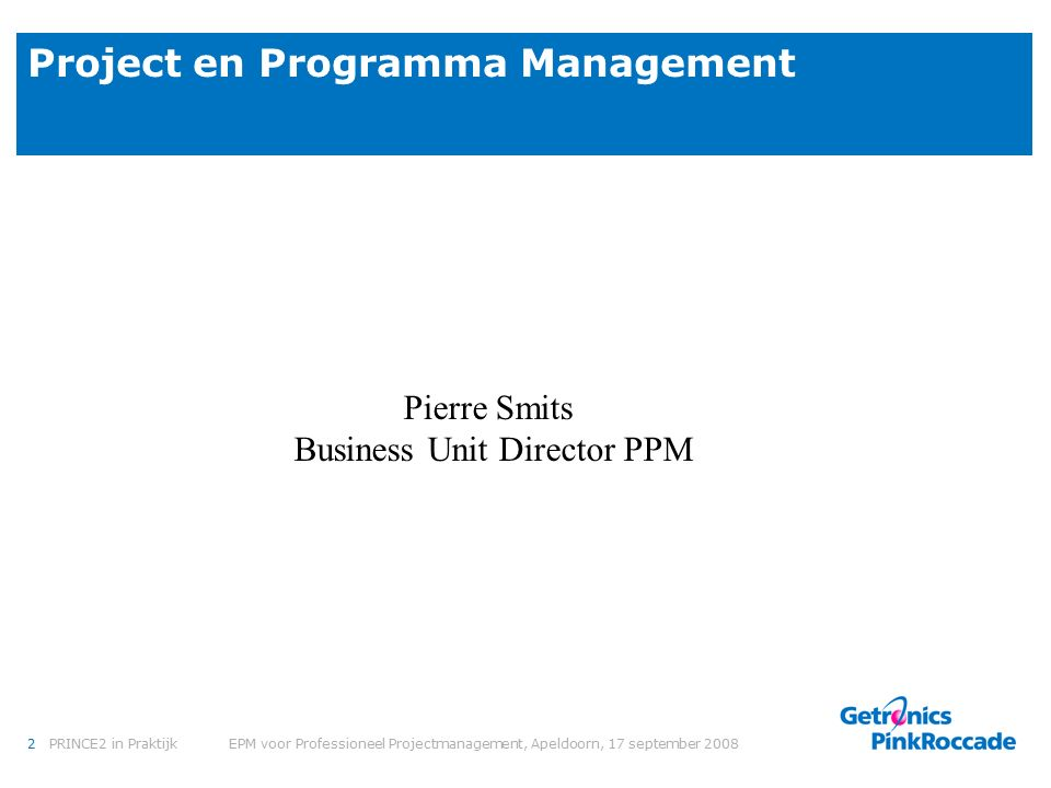 2PRINCE2 in Praktijk EPM voor Professioneel Projectmanagement, Apeldoorn, 17 september 2008 Project en Programma Management Pierre Smits Business Unit Director PPM