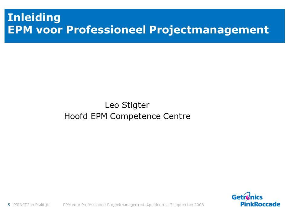 5PRINCE2 in Praktijk EPM voor Professioneel Projectmanagement, Apeldoorn, 17 september 2008 Inleiding EPM voor Professioneel Projectmanagement Leo Stigter Hoofd EPM Competence Centre