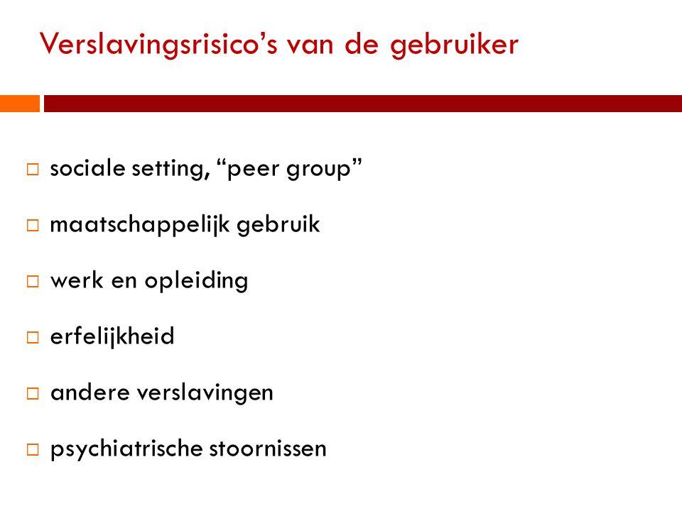 """Verslavingsrisico's van de gebruiker  sociale setting, """"peer group""""  maatschappelijk gebruik  werk en opleiding  erfelijkheid  andere verslavinge"""