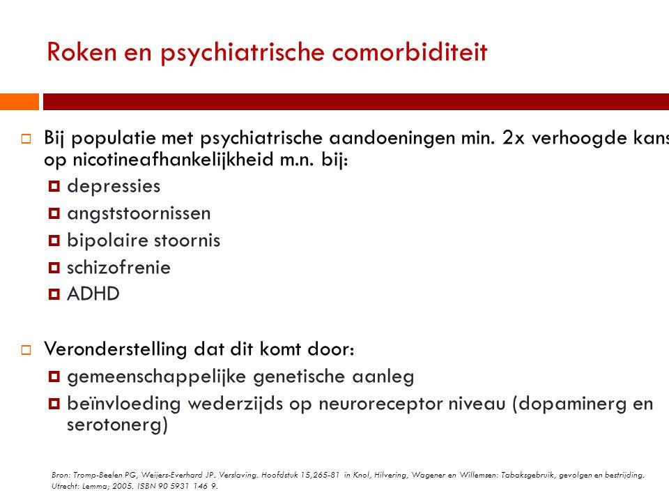 Roken en psychiatrische comorbiditeit  Bij populatie met psychiatrische aandoeningen min. 2x verhoogde kans op nicotineafhankelijkheid m.n. bij:  de