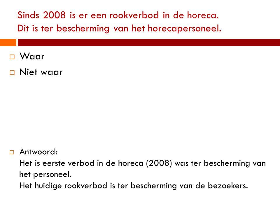 Sinds 2008 is er een rookverbod in de horeca. Dit is ter bescherming van het horecapersoneel.  Waar  Niet waar  Antwoord: Het is eerste verbod in d
