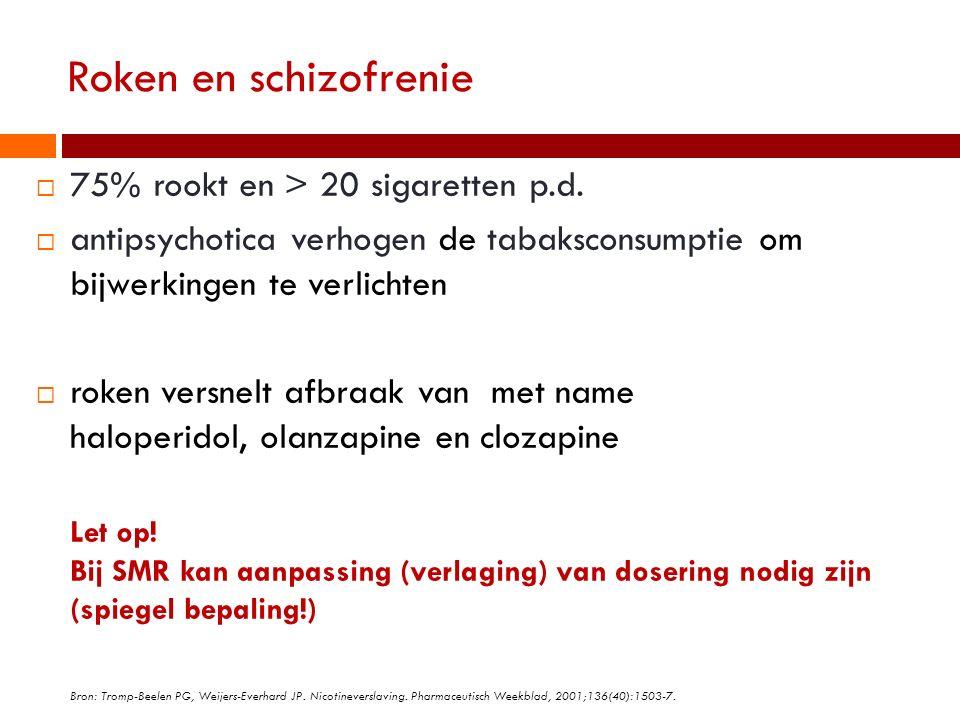 Roken en schizofrenie  75% rookt en > 20 sigaretten p.d.  antipsychotica verhogen de tabaksconsumptie om bijwerkingen te verlichten  roken versnelt