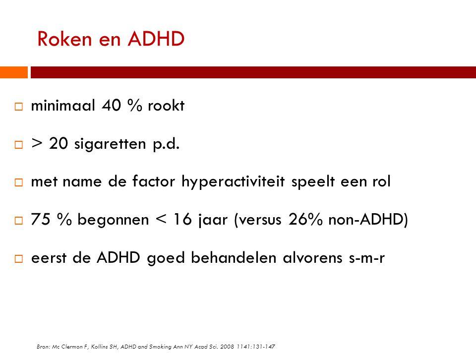 Roken en ADHD  minimaal 40 % rookt  > 20 sigaretten p.d.  met name de factor hyperactiviteit speelt een rol  75 % begonnen < 16 jaar (versus 26% n