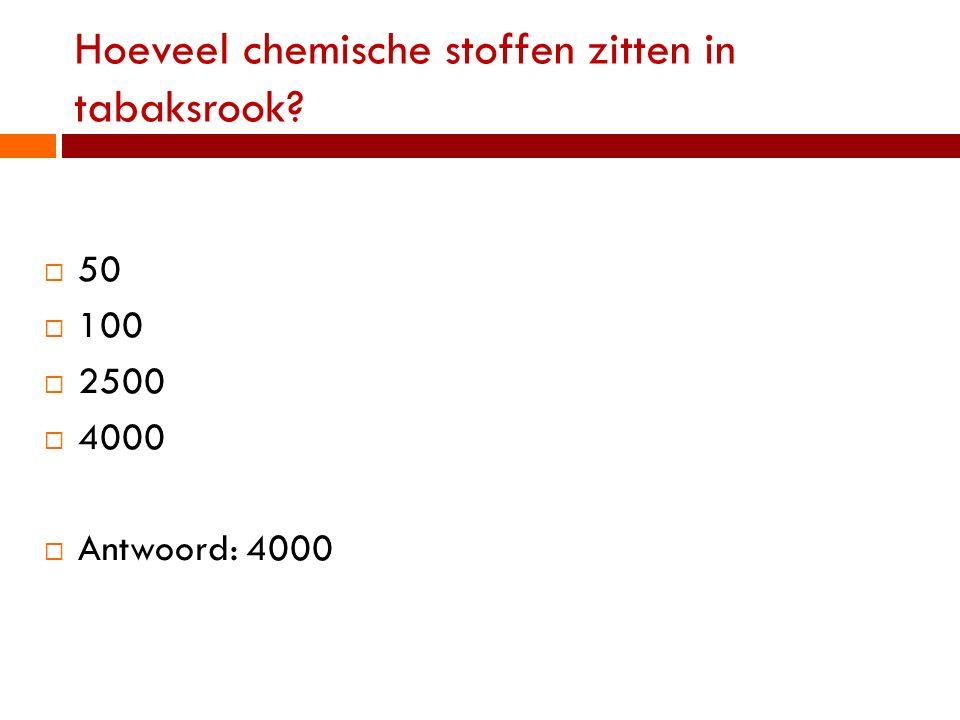 Hoeveel chemische stoffen zitten in tabaksrook?  50  100  2500  4000  Antwoord: 4000