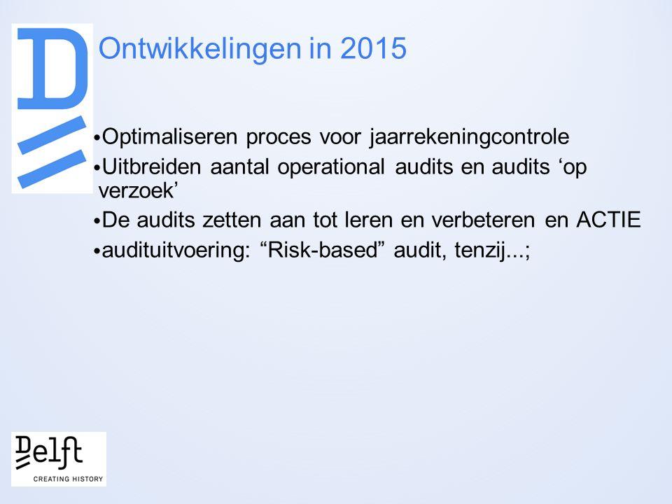 Ontwikkelingen in 2015 Optimaliseren proces voor jaarrekeningcontrole Uitbreiden aantal operational audits en audits 'op verzoek' De audits zetten aan tot leren en verbeteren en ACTIE audituitvoering: Risk-based audit, tenzij...;