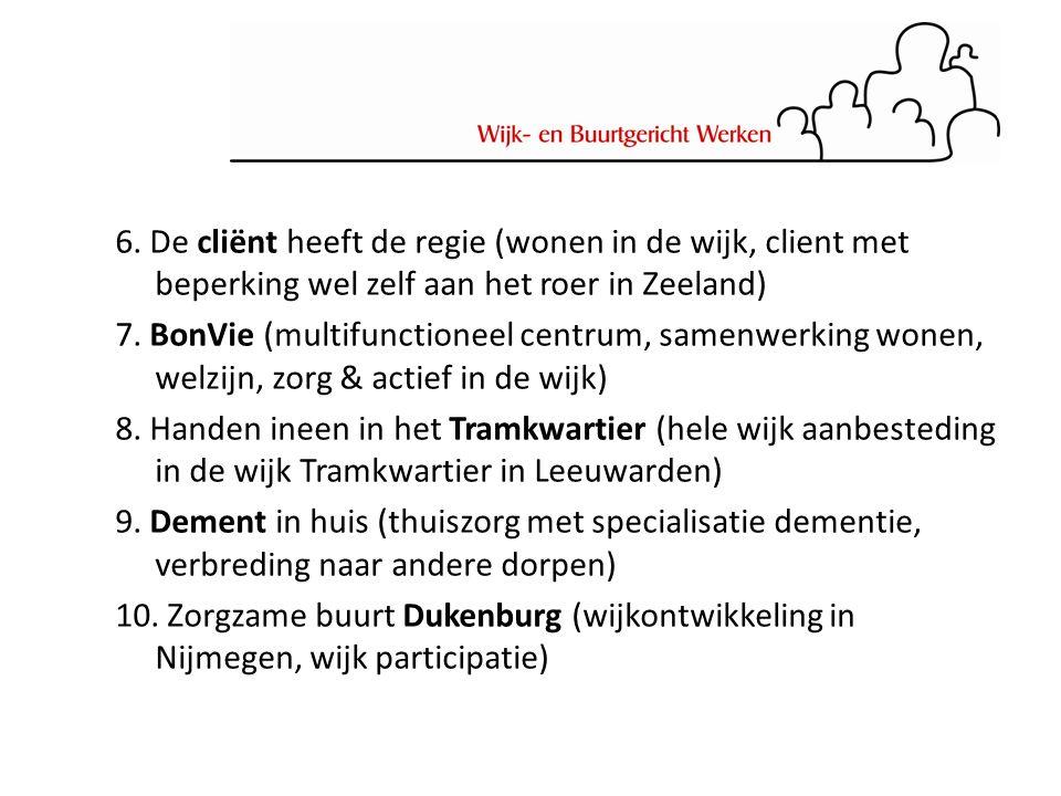 6. De cliënt heeft de regie (wonen in de wijk, client met beperking wel zelf aan het roer in Zeeland) 7. BonVie (multifunctioneel centrum, samenwerkin