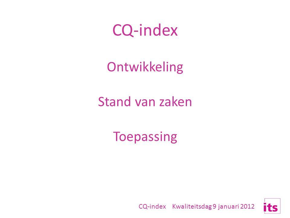 CQ-index Kwaliteitsdag 9 januari 2012 CQ-index Ontwikkeling Stand van zaken Toepassing