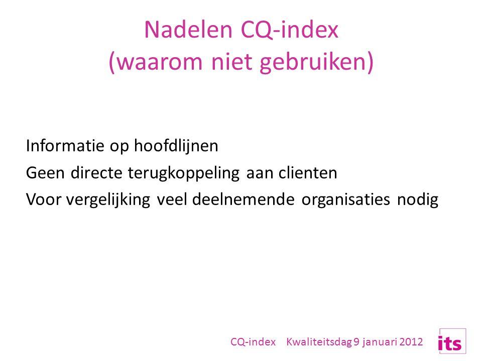 Nadelen CQ-index (waarom niet gebruiken) Informatie op hoofdlijnen Geen directe terugkoppeling aan clienten Voor vergelijking veel deelnemende organisaties nodig CQ-index Kwaliteitsdag 9 januari 2012
