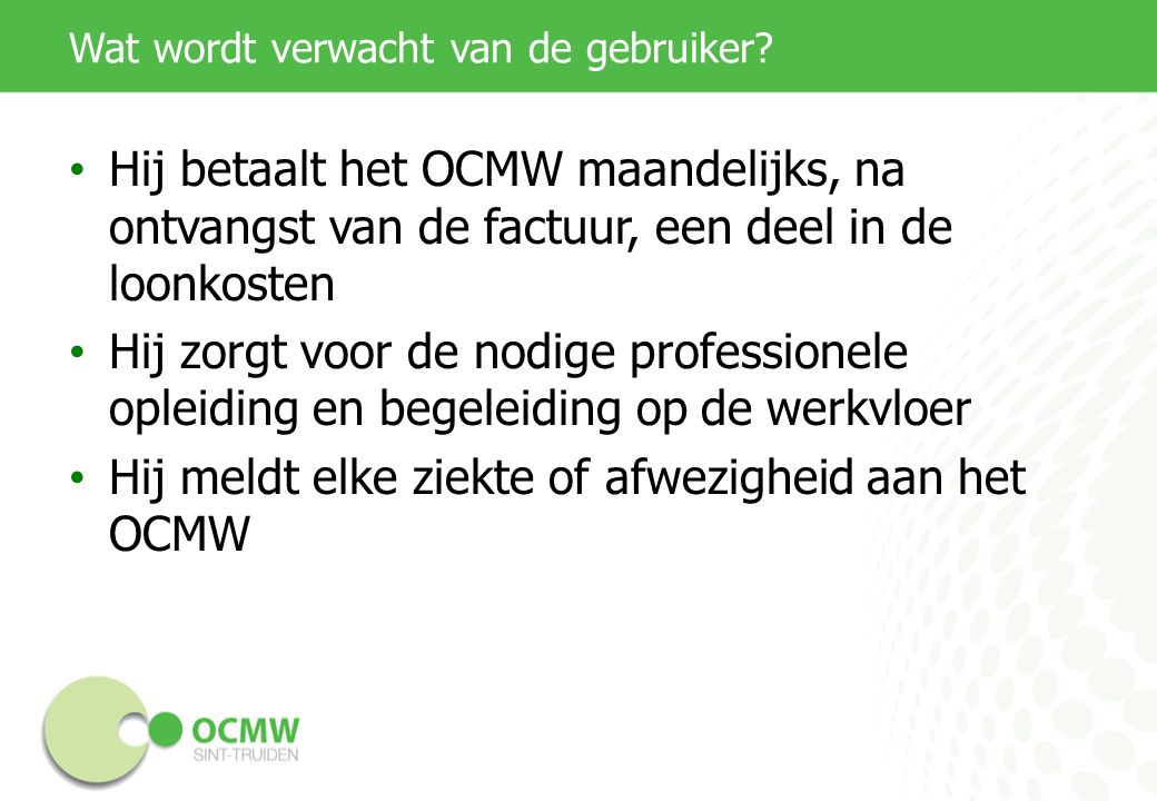 Wat wordt verwacht van de gebruiker? Hij betaalt het OCMW maandelijks, na ontvangst van de factuur, een deel in de loonkosten Hij zorgt voor de nodige