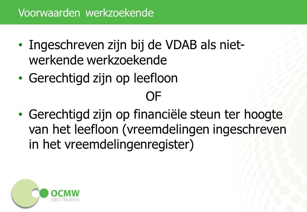 Voorwaarden werkzoekende Ingeschreven zijn bij de VDAB als niet- werkende werkzoekende Gerechtigd zijn op leefloon OF Gerechtigd zijn op financiële st
