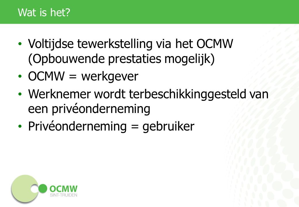 Wat is het? Voltijdse tewerkstelling via het OCMW (Opbouwende prestaties mogelijk) OCMW = werkgever Werknemer wordt terbeschikkinggesteld van een priv