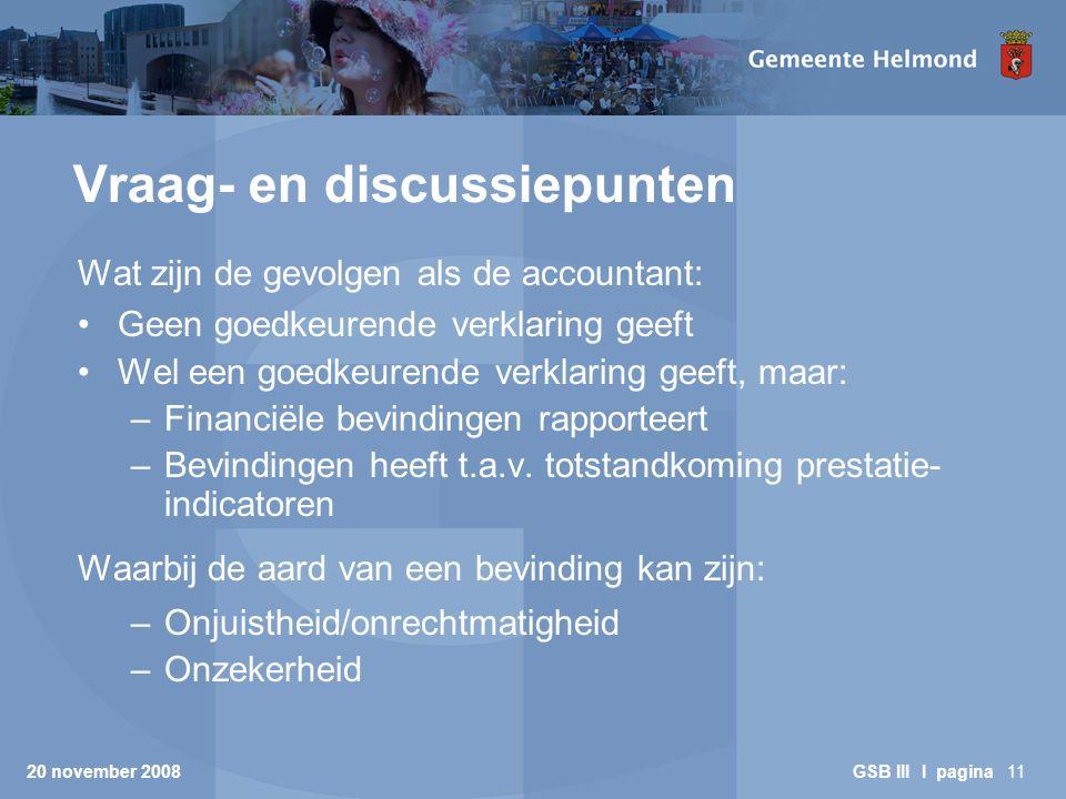 20 november 2008 GSB III I pagina11 Vraag- en discussiepunten Wat zijn de gevolgen als de accountant: Geen goedkeurende verklaring geeft Wel een goedkeurende verklaring geeft, maar: –Financiële bevindingen rapporteert –Bevindingen heeft t.a.v.