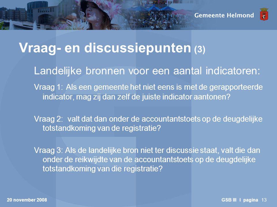 20 november 2008 GSB III I pagina13 Vraag- en discussiepunten (3) Landelijke bronnen voor een aantal indicatoren: Vraag 1: Als een gemeente het niet eens is met de gerapporteerde indicator, mag zij dan zelf de juiste indicator aantonen.