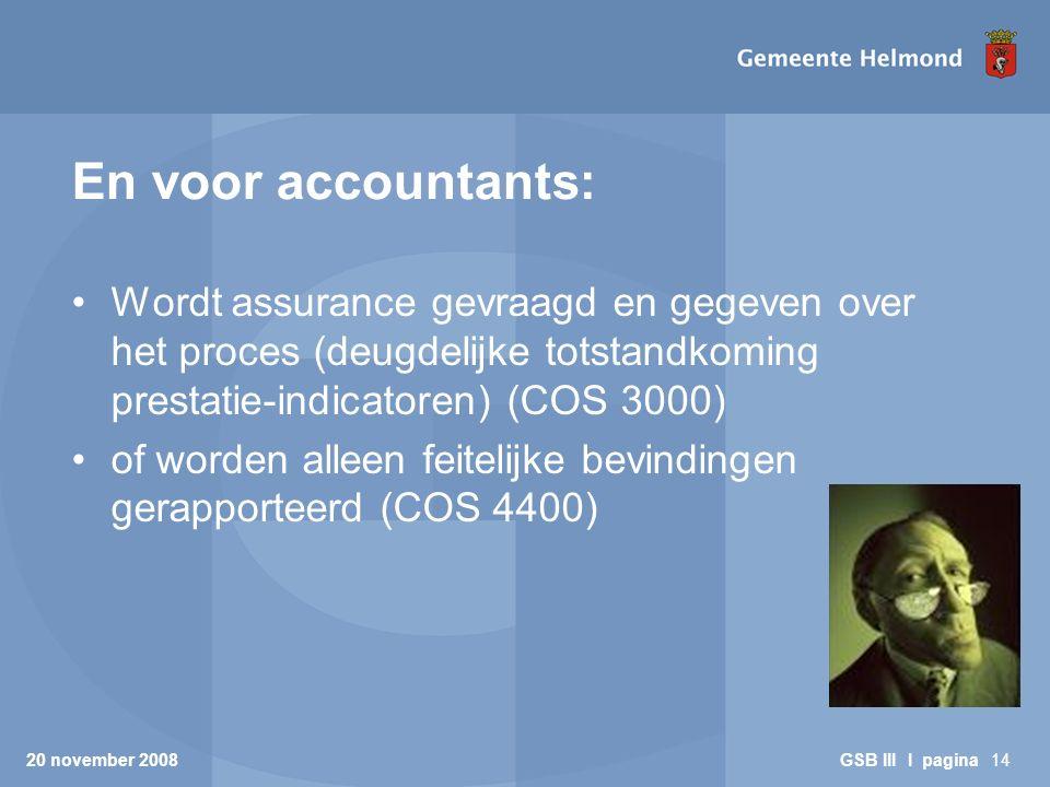 En voor accountants: Wordt assurance gevraagd en gegeven over het proces (deugdelijke totstandkoming prestatie-indicatoren) (COS 3000) of worden alleen feitelijke bevindingen gerapporteerd (COS 4400) 20 november 2008 GSB III I pagina14