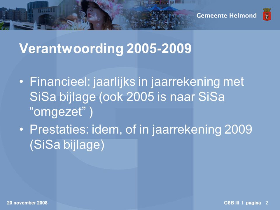 20 november 2008 GSB III I pagina3 Verantwoording 2005-2009 (2) Financieel: rechtmatige besteding BDU –In overeenstemming met regelgeving BDU –In overeenstemming met algemene rechtmatigheidregels –Algemene kaders: Besluit begroting en verantwoording SiSa (Financiële verhoudingswet, Besluit financiële verhoudingswet, AMvB/circulaire SiSa Besluit accountantscontrole provincies en gemeenten (BAPG) Kadernota platform rechtmatigheid
