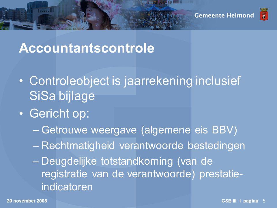 20 november 2008 GSB III I pagina6 Accountantscontrole (2) Kaders: –BAPG (toleranties 1%-3%) –Circulaire SiSa –Nota verwachtingen accountantscontrole SiSa (risicoanalyse en deelwaarneming(en)) –Kadernota Platform Rechtmatigheid