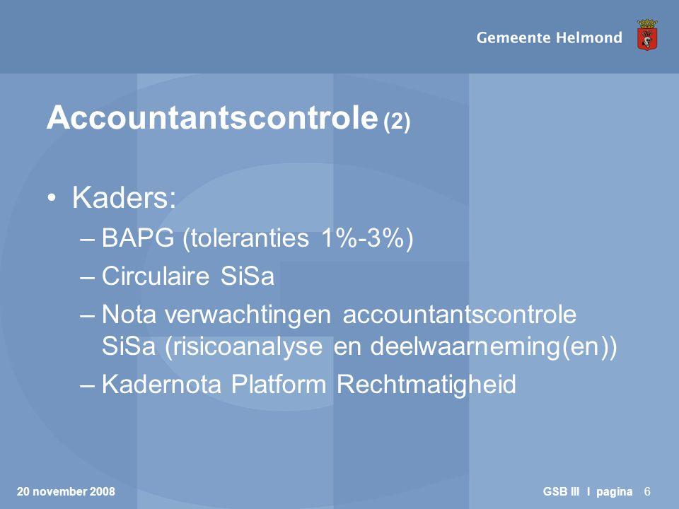 20 november 2008 GSB III I pagina7 Accountantscontrole (3) Prestatie-indicatoren: –Aard controle volgens codering SiSa = D1 –Wel deugdelijke totstandkoming registratie (inclusief risicoanalyse), niet inhoudelijke juistheid –Geen deelwaarneming op de juistheid van de als gerealiseerd verantwoorde indicator.